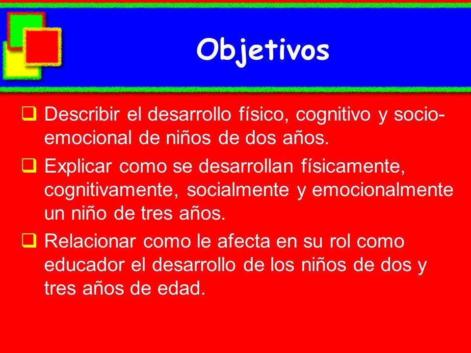 Objetivos Describir el desarrollo físico, cognitivo y socio-emocional de niños de dos años.