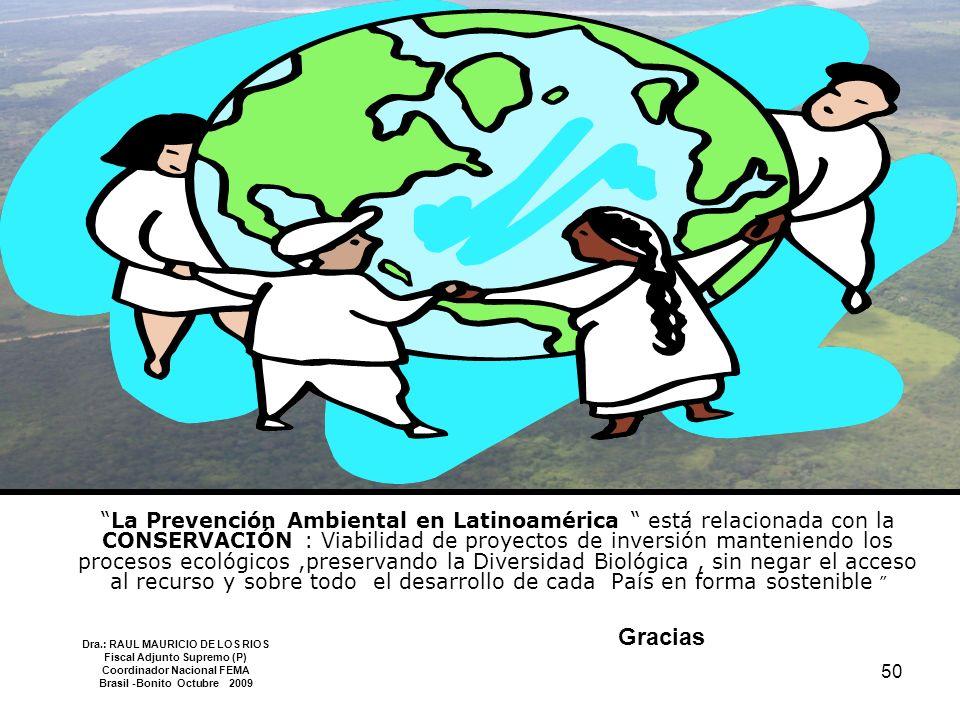 La Prevención Ambiental en Latinoamérica está relacionada con la CONSERVACIÓN : Viabilidad de proyectos de inversión manteniendo los procesos ecológicos ,preservando la Diversidad Biológica , sin negar el acceso al recurso y sobre todo el desarrollo de cada País en forma sostenible