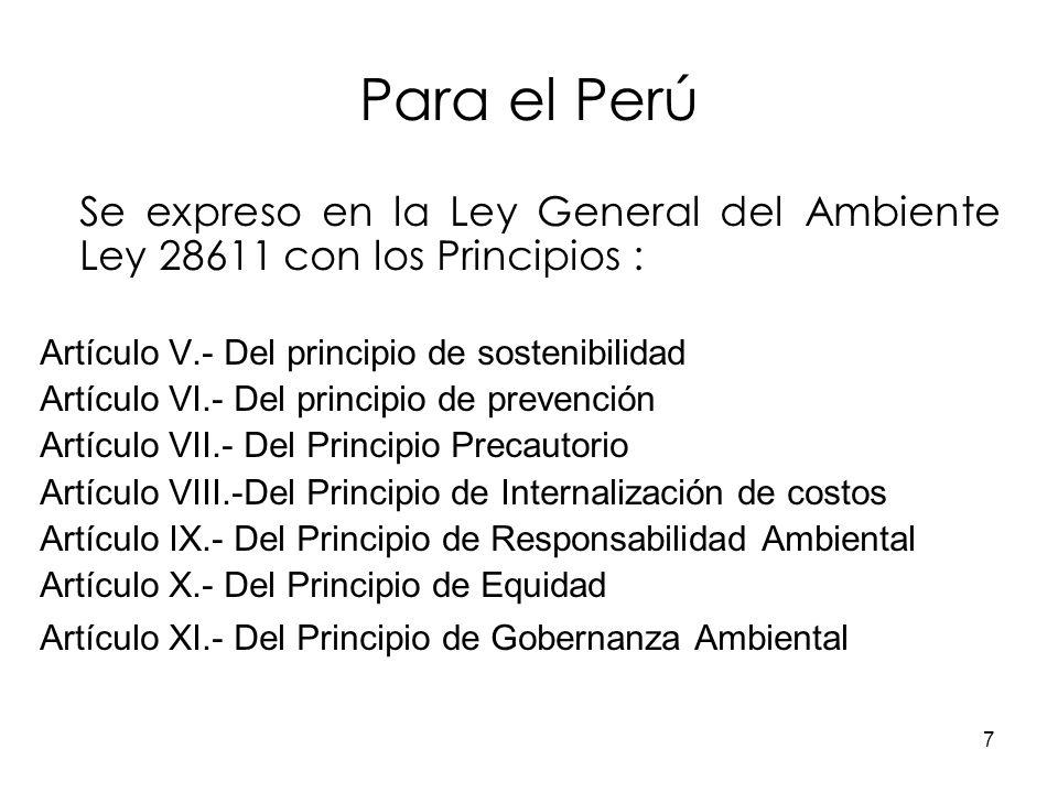 Para el Perú Se expreso en la Ley General del Ambiente Ley 28611 con los Principios : Artículo V.- Del principio de sostenibilidad.