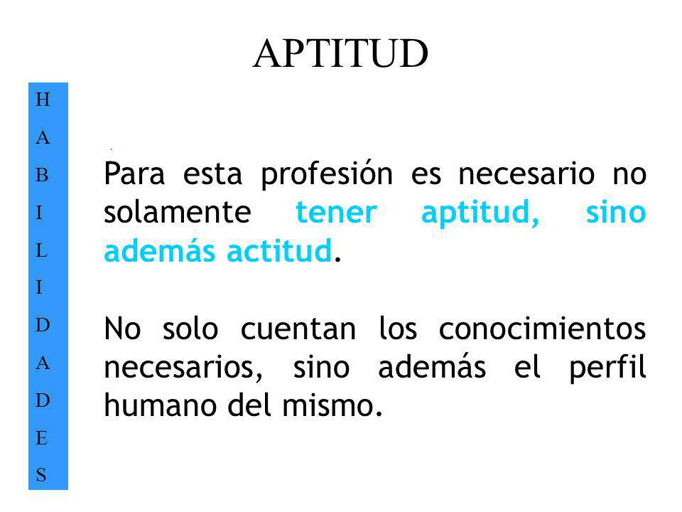 APTITUD H. A. B. I. L. D. E. S. . Para esta profesión es necesario no solamente tener aptitud, sino además actitud.