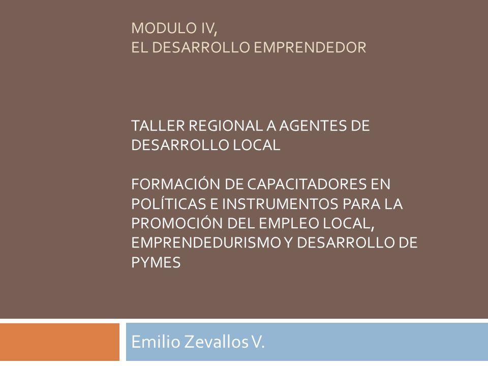 MODULO IV, EL DESARROLLO EMPRENDEDOR TALLER REGIONAL A AGENTES DE DESARROLLO LOCAL FORMACIÓN DE CAPACITADORES EN POLÍTICAS E INSTRUMENTOS PARA LA PROMOCIÓN DEL EMPLEO LOCAL, EMPRENDEDURISMO Y DESARROLLO DE PYMES
