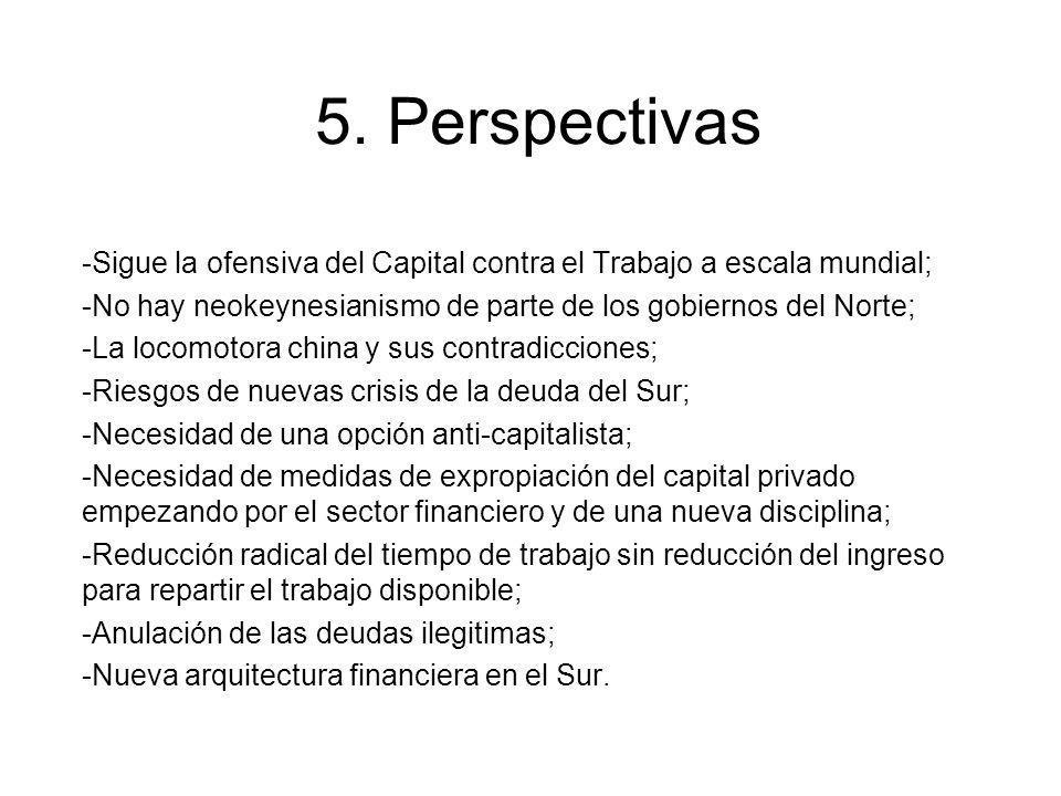 5. Perspectivas -Sigue la ofensiva del Capital contra el Trabajo a escala mundial; -No hay neokeynesianismo de parte de los gobiernos del Norte;