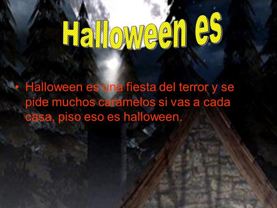 Halloween es Halloween es una fiesta del terror y se pide muchos caramelos si vas a cada casa, piso eso es halloween.