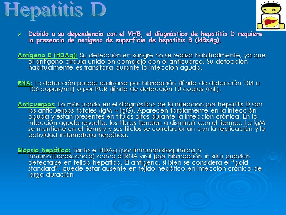Hepatitis DDebido a su dependencia con el VHB, el diagnóstico de hepatitis D requiere la presencia de antígeno de superficie de hepatitis B (HBsAg).