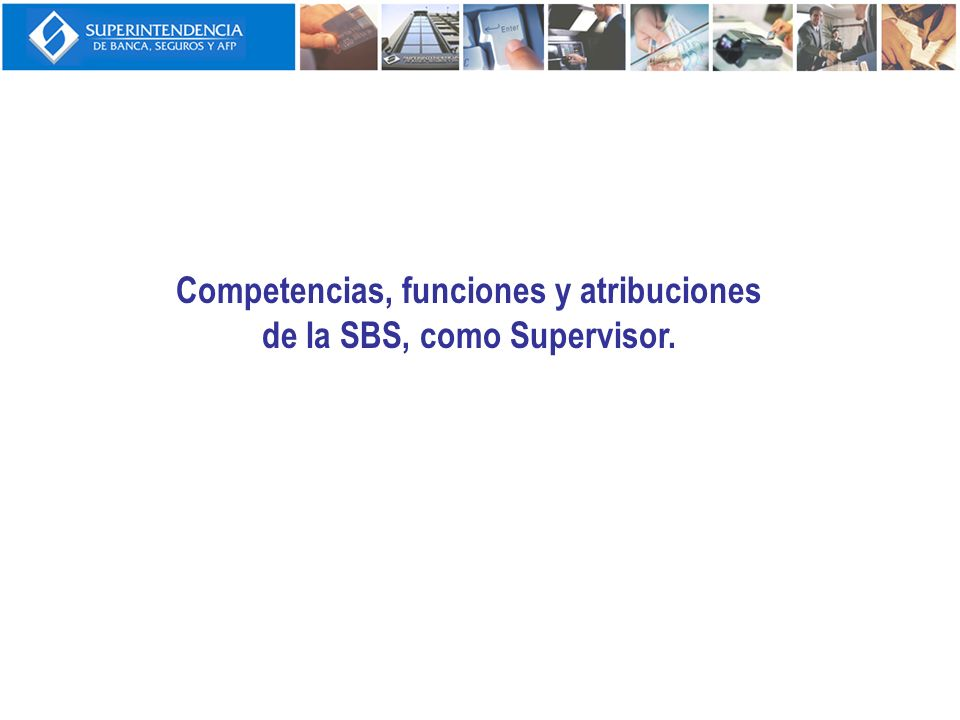 Competencias, funciones y atribuciones de la SBS, como Supervisor.