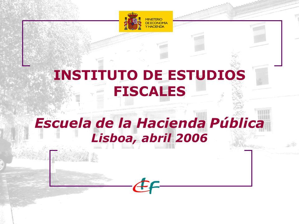 INSTITUTO DE ESTUDIOS FISCALES Escuela de la Hacienda Pública Lisboa, abril 2006