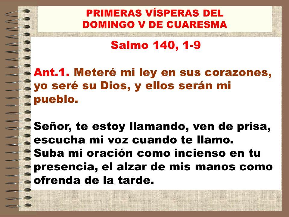 PRIMERAS VÍSPERAS DEL DOMINGO V DE CUARESMA. Salmo 140, 1-9. Ant.1. Meteré mi ley en sus corazones, yo seré su Dios, y ellos serán mi pueblo.