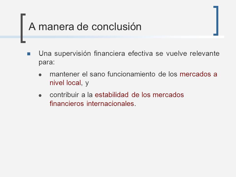 A manera de conclusiónUna supervisión financiera efectiva se vuelve relevante para: mantener el sano funcionamiento de los mercados a nivel local, y.