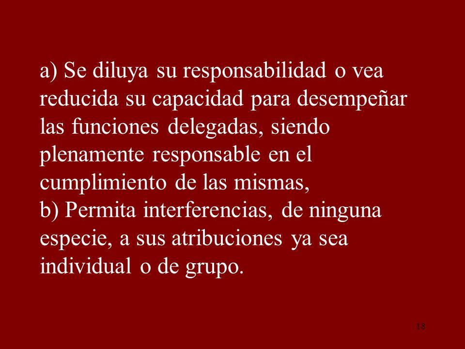 a) Se diluya su responsabilidad o vea reducida su capacidad para desempeñar las funciones delegadas, siendo plenamente responsable en el cumplimiento de las mismas, b) Permita interferencias, de ninguna especie, a sus atribuciones ya sea individual o de grupo.