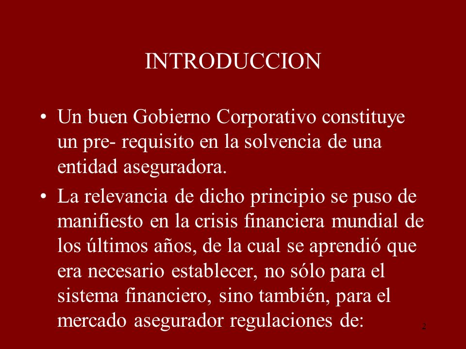 INTRODUCCION Un buen Gobierno Corporativo constituye un pre- requisito en la solvencia de una entidad aseguradora.