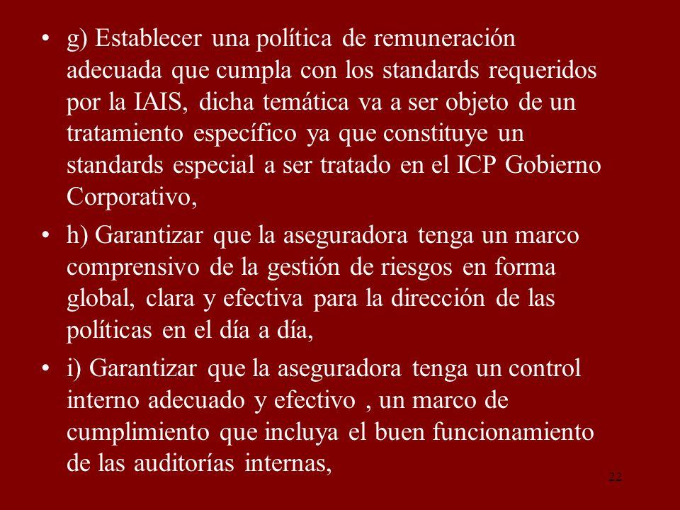g) Establecer una política de remuneración adecuada que cumpla con los standards requeridos por la IAIS, dicha temática va a ser objeto de un tratamiento específico ya que constituye un standards especial a ser tratado en el ICP Gobierno Corporativo,
