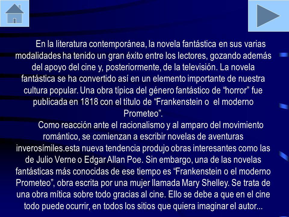 En la literatura contemporánea, la novela fantástica en sus varias modalidades ha tenido un gran éxito entre los lectores, gozando además del apoyo del cine y, posteriormente, de la televisión. La novela fantástica se ha convertido así en un elemento importante de nuestra cultura popular. Una obra típica del género fantástico de horror fue publicada en 1818 con el título de Frankenstein o el moderno Prometeo .