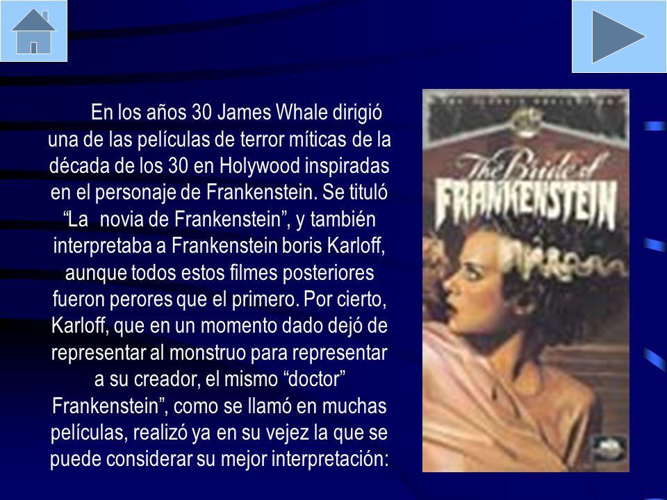 En los años 30 James Whale dirigió una de las películas de terror míticas de la década de los 30 en Holywood inspiradas en el personaje de Frankenstein.