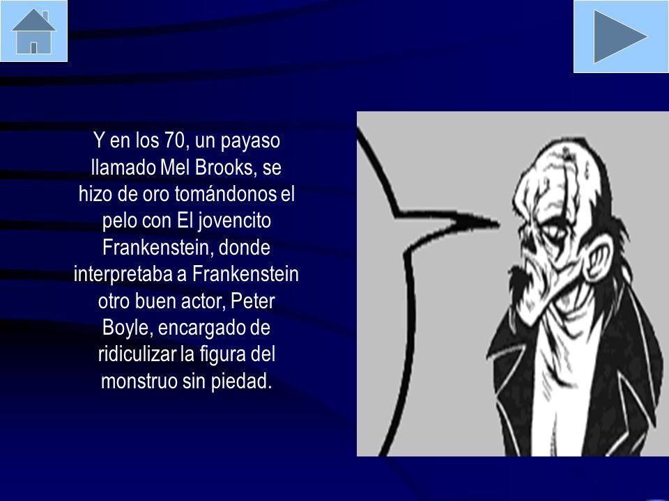 Y en los 70, un payaso llamado Mel Brooks, se hizo de oro tomándonos el pelo con El jovencito Frankenstein, donde interpretaba a Frankenstein otro buen actor, Peter Boyle, encargado de ridiculizar la figura del monstruo sin piedad.