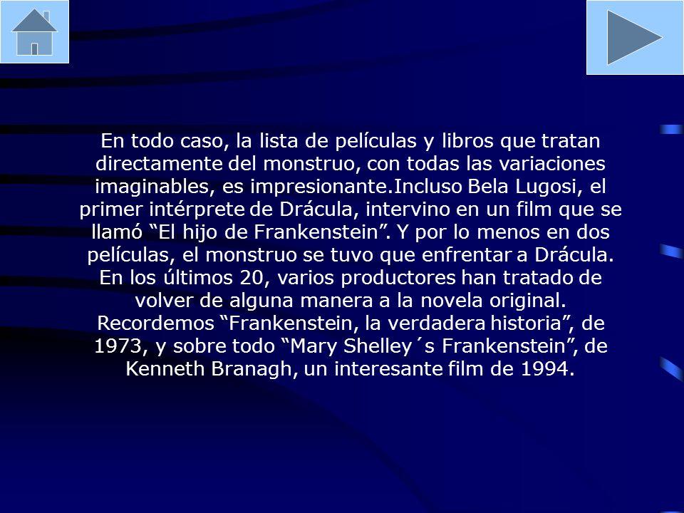 En todo caso, la lista de películas y libros que tratan directamente del monstruo, con todas las variaciones imaginables, es impresionante.Incluso Bela Lugosi, el primer intérprete de Drácula, intervino en un film que se llamó El hijo de Frankenstein .