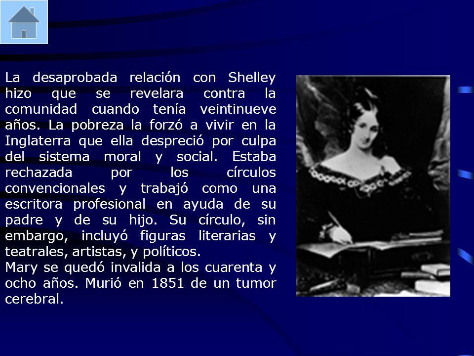 La desaprobada relación con Shelley hizo que se revelara contra la comunidad cuando tenía veintinueve años. La pobreza la forzó a vivir en la Inglaterra que ella despreció por culpa del sistema moral y social. Estaba rechazada por los círculos convencionales y trabajó como una escritora profesional en ayuda de su padre y de su hijo. Su círculo, sin embargo, incluyó figuras literarias y teatrales, artistas, y políticos.