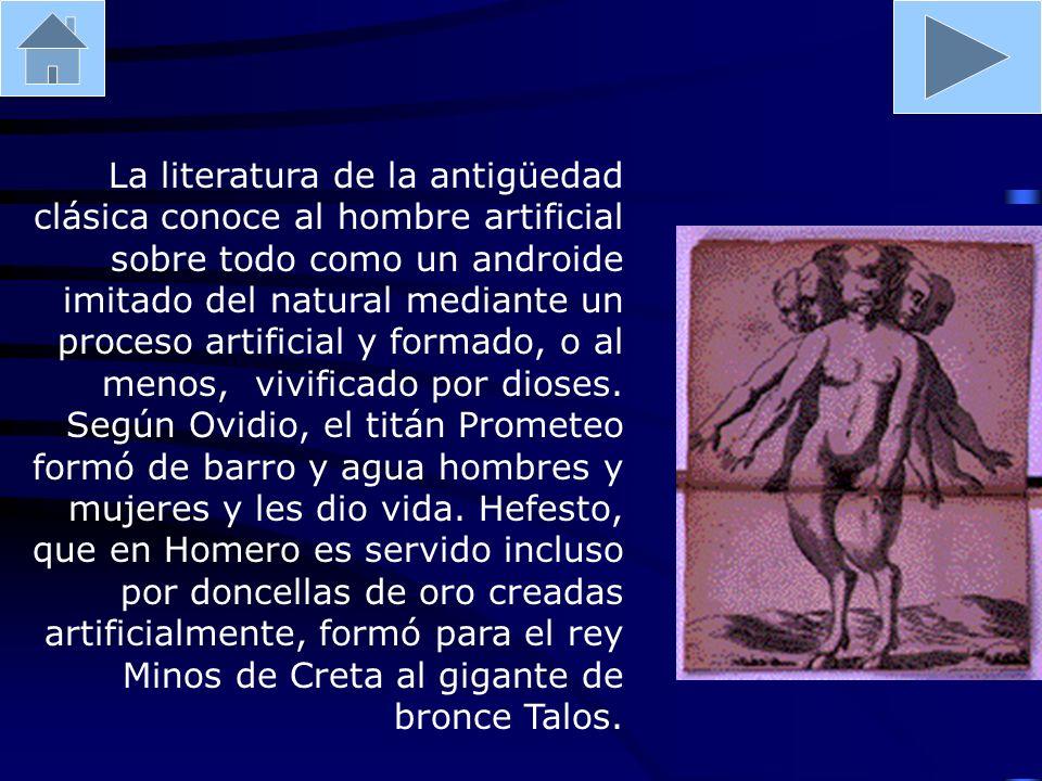 La literatura de la antigüedad clásica conoce al hombre artificial sobre todo como un androide imitado del natural mediante un proceso artificial y formado, o al menos, vivificado por dioses.
