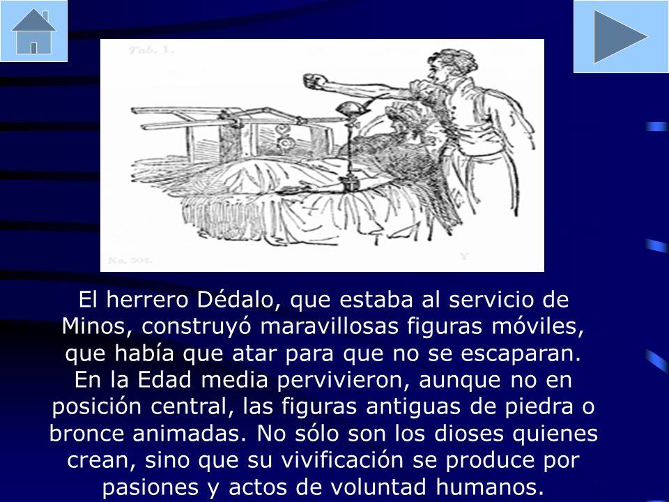 El herrero Dédalo, que estaba al servicio de Minos, construyó maravillosas figuras móviles, que había que atar para que no se escaparan.