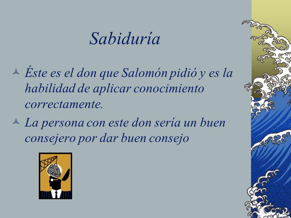 SabiduríaÉste es el don que Salomón pidió y es la habilidad de aplicar conocimiento correctamente.