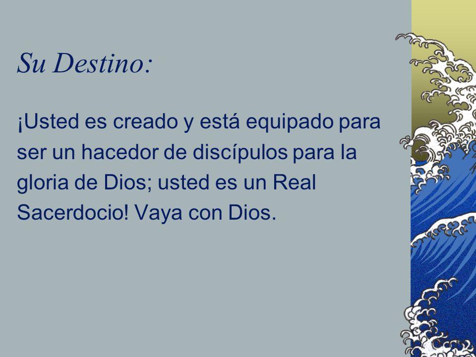 Su Destino: ¡Usted es creado y está equipado para ser un hacedor de discípulos para la gloria de Dios; usted es un Real Sacerdocio.
