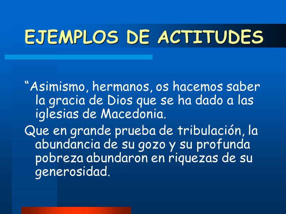 EJEMPLOS DE ACTITUDES Asimismo, hermanos, os hacemos saber la gracia de Dios que se ha dado a las iglesias de Macedonia.
