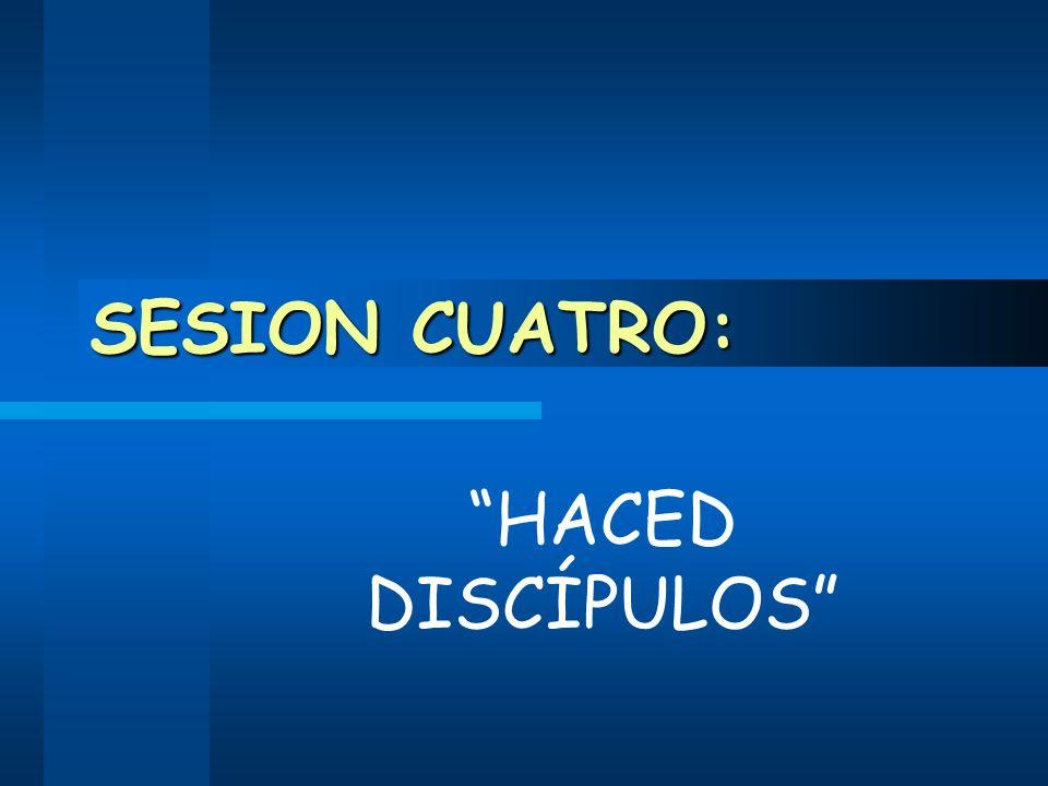 SESION CUATRO: HACED DISCÍPULOS
