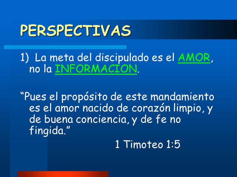 PERSPECTIVAS 1) La meta del discipulado es el AMOR, no la INFORMACION.