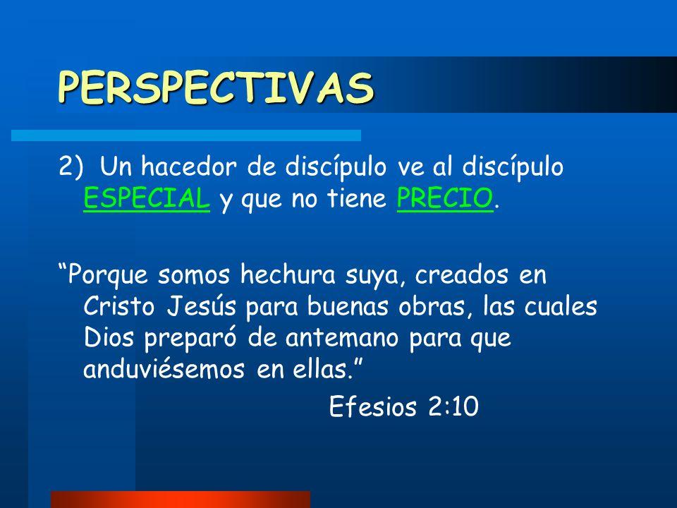 PERSPECTIVAS 2) Un hacedor de discípulo ve al discípulo ESPECIAL y que no tiene PRECIO.