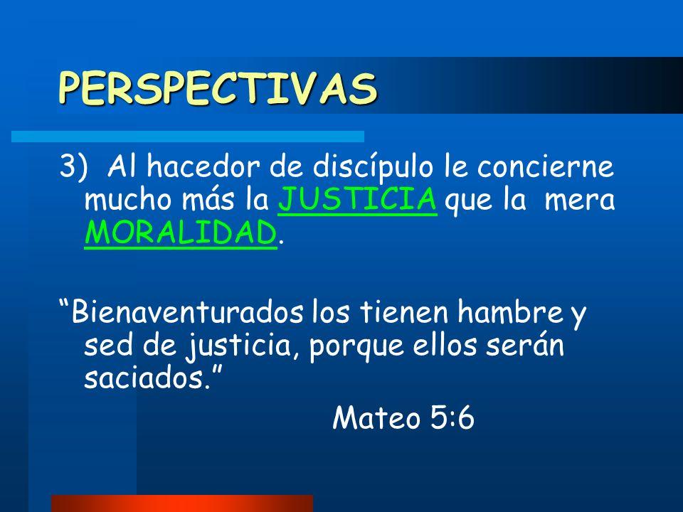 PERSPECTIVAS 3) Al hacedor de discípulo le concierne mucho más la JUSTICIA que la mera MORALIDAD.