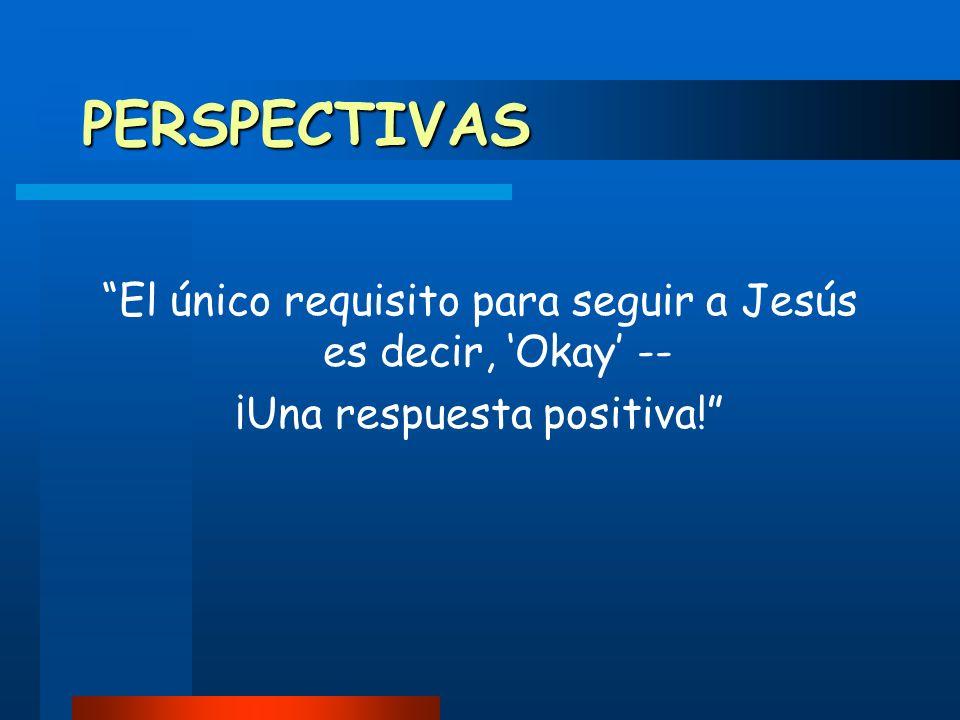 PERSPECTIVAS El único requisito para seguir a Jesús es decir, 'Okay' -- ¡Una respuesta positiva!