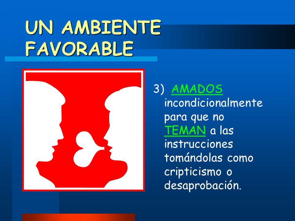 UN AMBIENTE FAVORABLE 3) AMADOS incondicionalmente para que no TEMAN a las instrucciones tomándolas como cripticismo o desaprobación.