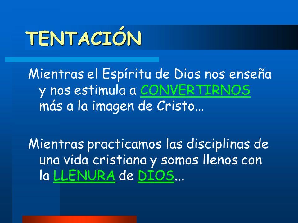 TENTACIÓN Mientras el Espíritu de Dios nos enseña y nos estimula a CONVERTIRNOS más a la imagen de Cristo…