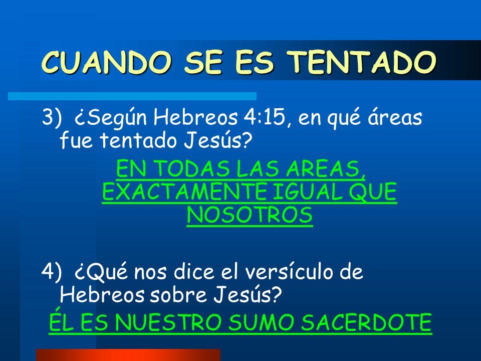 CUANDO SE ES TENTADO 3) ¿Según Hebreos 4:15, en qué áreas fue tentado Jesús EN TODAS LAS AREAS, EXACTAMENTE IGUAL QUE NOSOTROS.