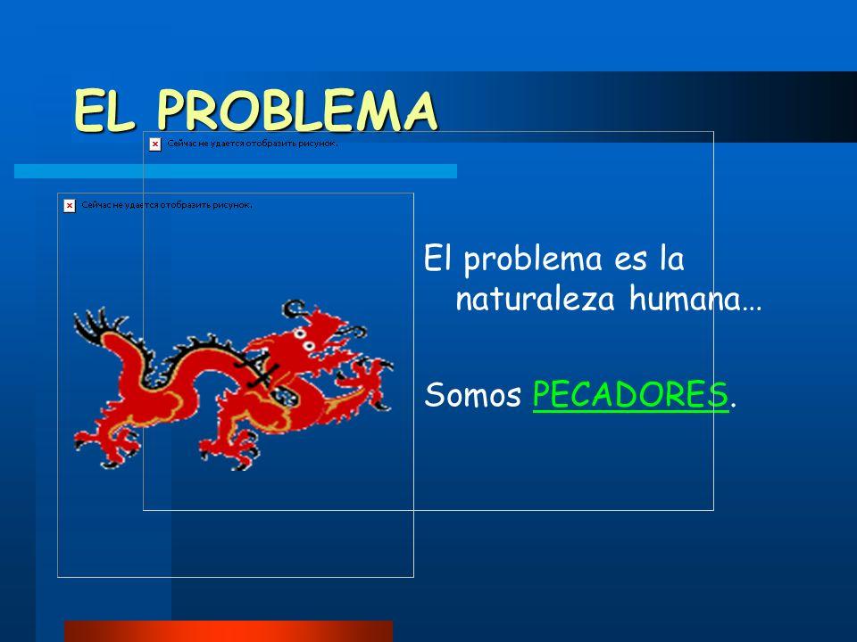 EL PROBLEMA El problema es la naturaleza humana… Somos PECADORES.