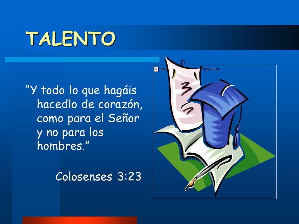 TALENTO Y todo lo que hagáis hacedlo de corazón, como para el Señor y no para los hombres. Colosenses 3:23.