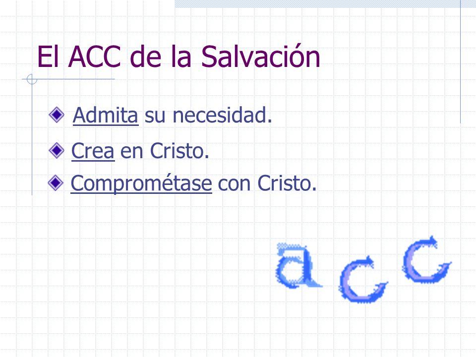 El ACC de la Salvación Admita su necesidad. Crea en Cristo.