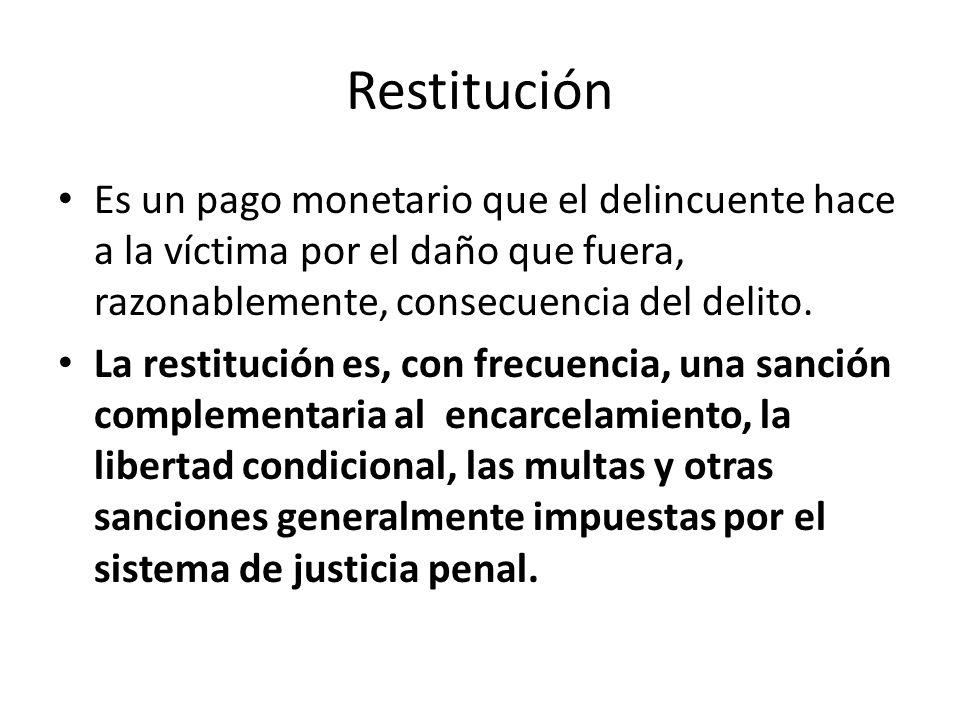 RestituciónEs un pago monetario que el delincuente hace a la víctima por el daño que fuera, razonablemente, consecuencia del delito.