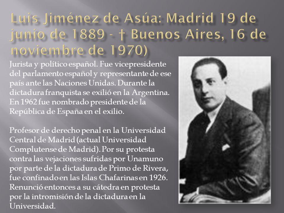 Luis Jiménez de Asúa: Madrid 19 de junio de 1889 - † Buenos Aires, 16 de noviembre de 1970)