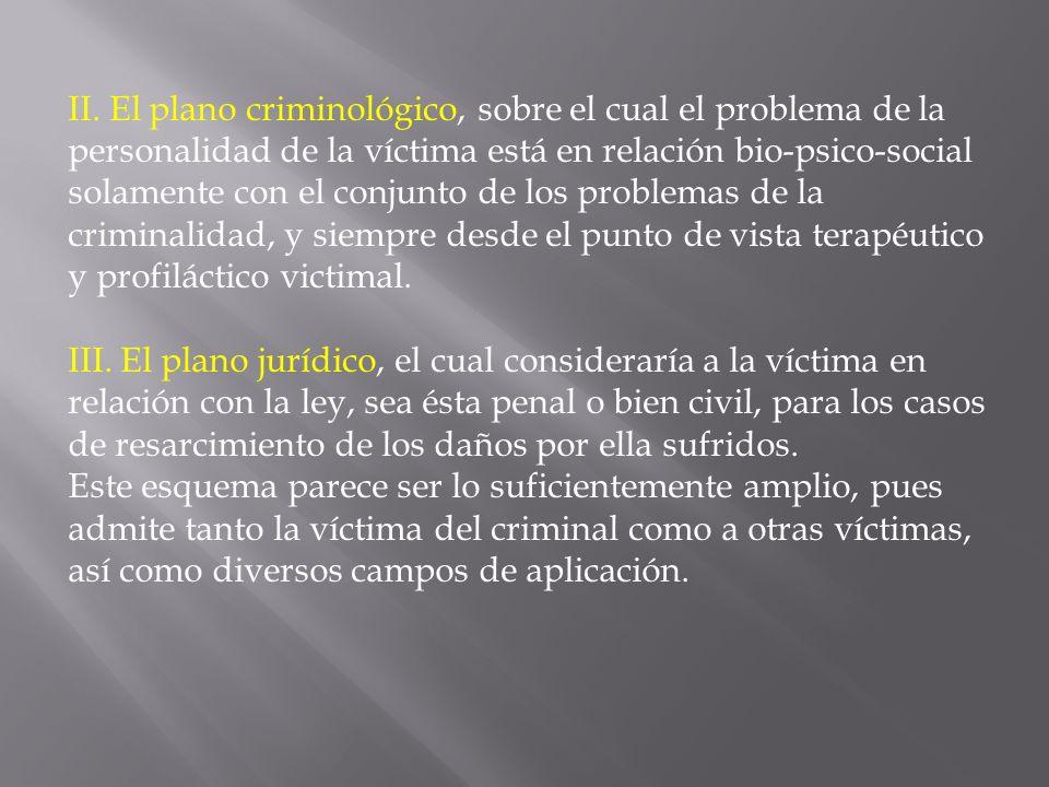 II. El plano criminológico, sobre el cual el problema de la personalidad de la víctima está en relación bio-psico-social solamente con el conjunto de los problemas de la criminalidad, y siempre desde el punto de vista terapéutico y profiláctico victimal.