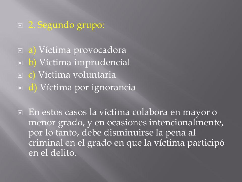 2. Segundo grupo: a) Víctima provocadora. b) Víctima imprudencial. c) Víctima voluntaria. d) Víctima por ignorancia.