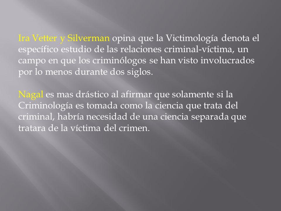 Ira Vetter y Silverman opina que la Victimología denota el específico estudio de las relaciones criminal-víctima, un campo en que los criminólogos se han visto involucrados por lo menos durante dos siglos.