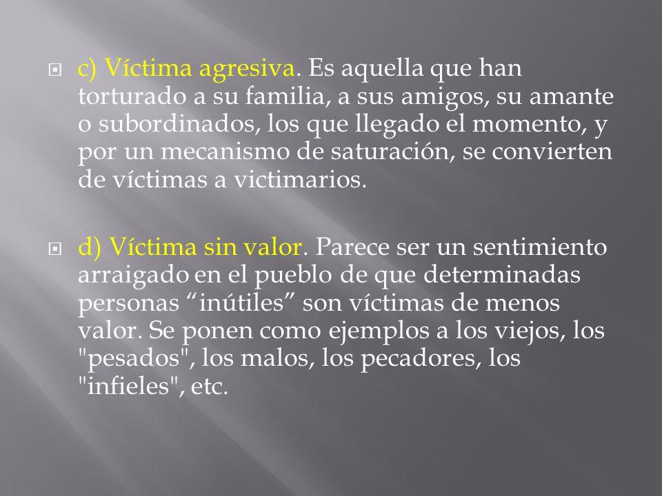 c) Víctima agresiva. Es aquella que han torturado a su familia, a sus amigos, su amante o subordinados, los que llegado el momento, y por un mecanismo de saturación, se convierten de víctimas a victimarios.