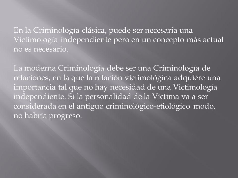 En la Criminología clásica, puede ser necesaria una Victimología independiente pero en un concepto más actual no es necesario.