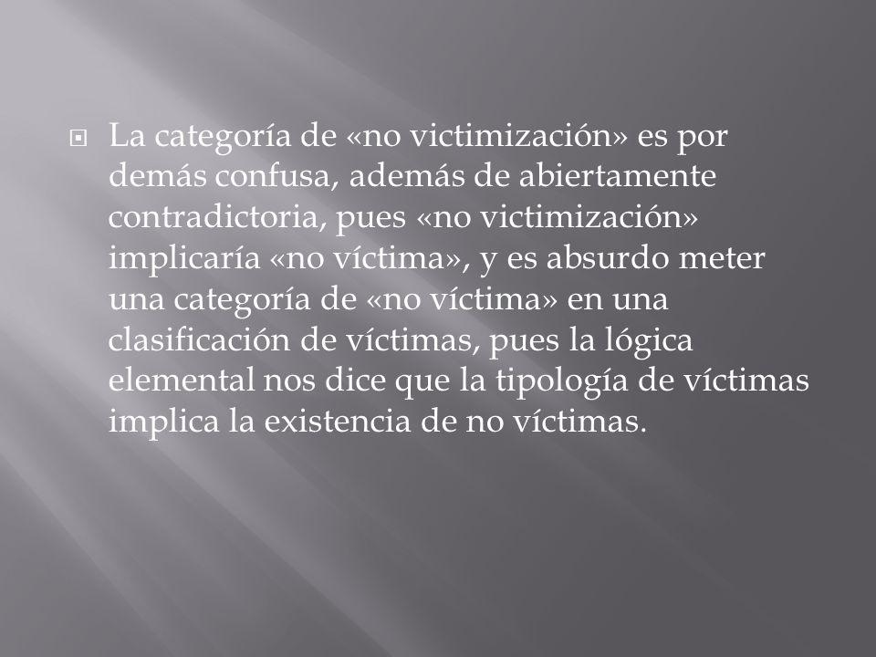 La categoría de «no victimización» es por demás confusa, además de abiertamente contradictoria, pues «no victimización» implicaría «no víctima», y es absurdo meter una categoría de «no víctima» en una clasificación de víctimas, pues la lógica elemental nos dice que la tipología de víctimas implica la existencia de no víctimas.