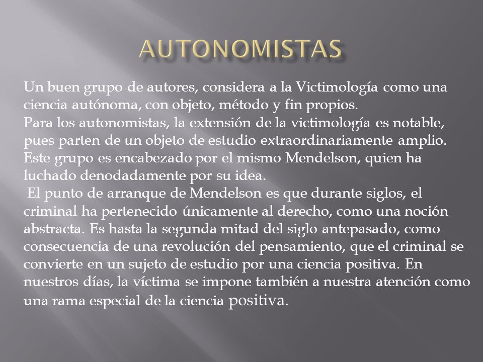 AUTONOMISTAS Un buen grupo de autores, considera a la Victimología como una ciencia autónoma, con objeto, método y fin propios.