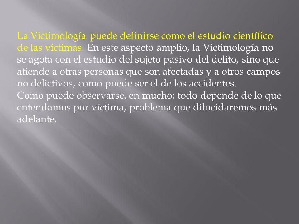 La Victimología puede definirse como el estudio científico de las víctimas. En este aspecto amplio, la Victimología no se agota con el estudio del sujeto pasivo del delito, sino que atiende a otras personas que son afectadas y a otros campos no delictivos, como puede ser el de los accidentes.