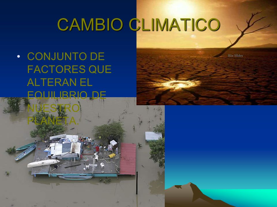 CAMBIO CLIMATICO CONJUNTO DE FACTORES QUE ALTERAN EL EQUILIBRIO DE NUESTRO PLANETA.