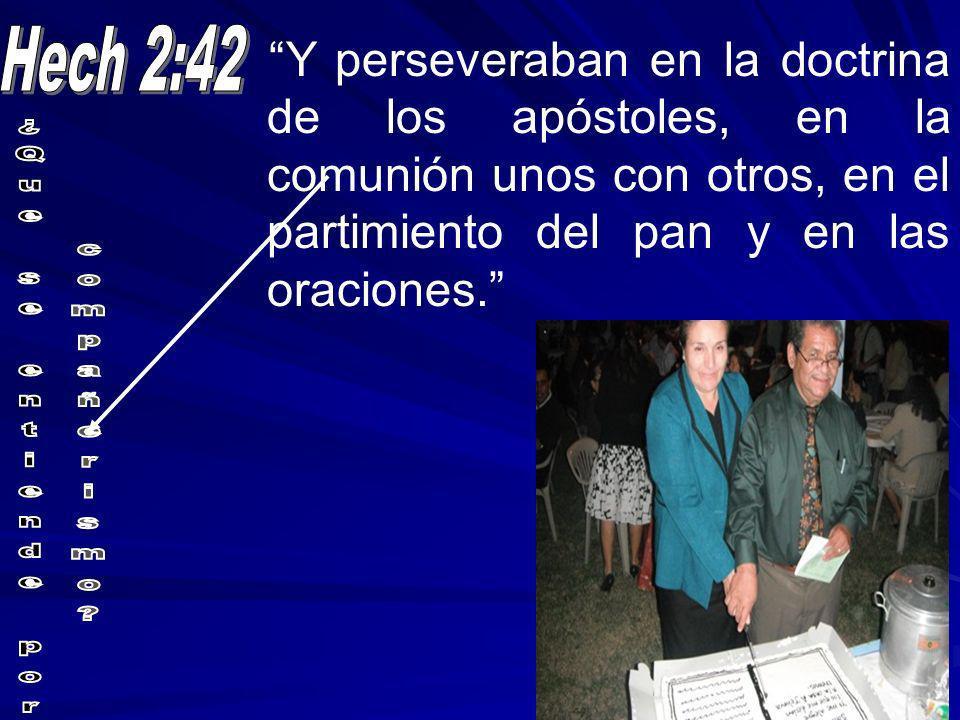 Hech 2:42 Y perseveraban en la doctrina de los apóstoles, en la comunión unos con otros, en el partimiento del pan y en las oraciones.