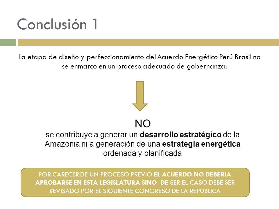 Conclusión 1 La etapa de diseño y perfeccionamiento del Acuerdo Energético Perú Brasil no se enmarco en un proceso adecuado de gobernanza: