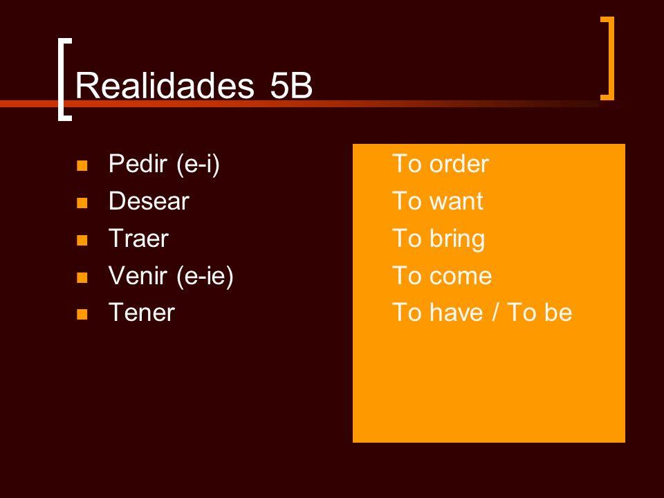Realidades 5B Pedir (e-i) Desear Traer Venir (e-ie) Tener To order